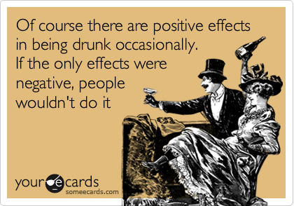 Of course there are positive effects in being drunk occasionally. If the only effects were negative, people  wouldn't do it