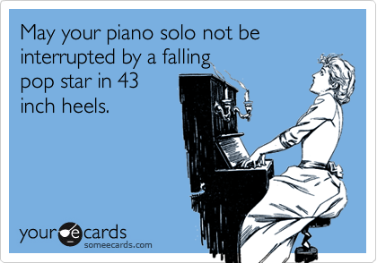 May your piano solo not be interrupted by a falling pop star in 43 inch heels.