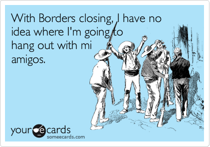 With Borders closing, I have no idea where I'm going to  hang out with mi amigos.