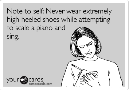 Note to self: Never wear extremely high heeled shoes while attempting to scale a piano and sing.