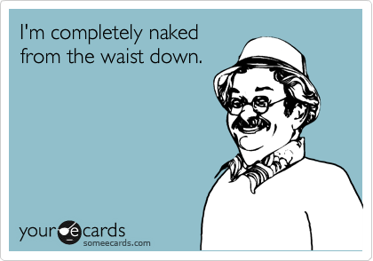 I'm completely naked from the waist down.
