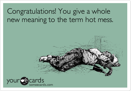 Congratulations! You give a whole new meaning to the term hot mess.