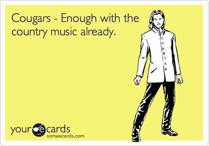 Cougars - Enough with the country music already.