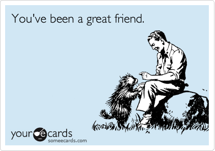You've been a great friend.