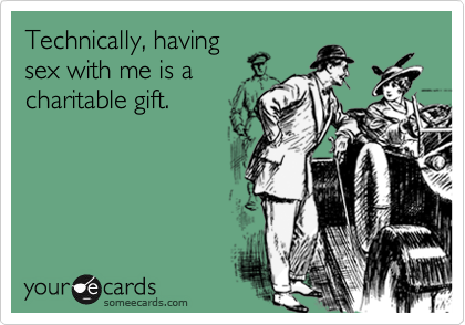 Technically, having sex with me is a charitable gift.
