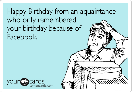 Happy Birthday from an aquaintance who only remembered your birthday because of Facebook.