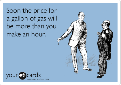 Soon the price for a gallon of gas will be more than you make an hour.