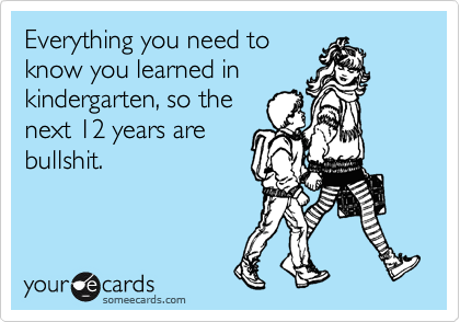 Everything you need to know you learned in kindergarten, so the next 12 years are bullshit.