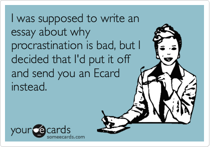 I was supposed to write an essay about why procrastination is bad, but I decided that I'd put it off and send you an Ecard instead.