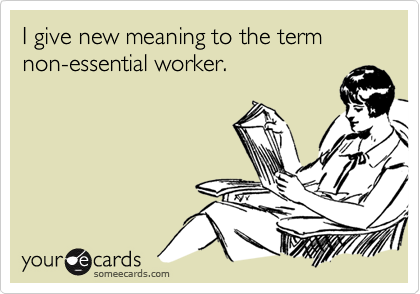 I give new meaning to the term non-essential worker.