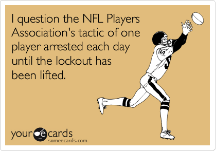 I question the NFL Players Association's tactic of one player arrested each day  until the lockout has  been lifted.