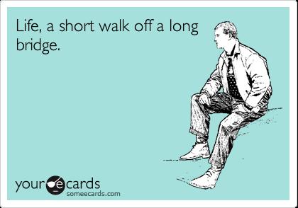 Life, a short walk off a long bridge.