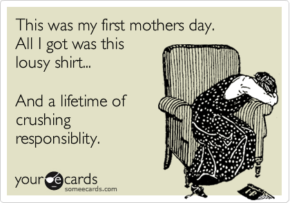 This was my first mothers day. All I got was this lousy shirt...  And a lifetime of crushing responsiblity.