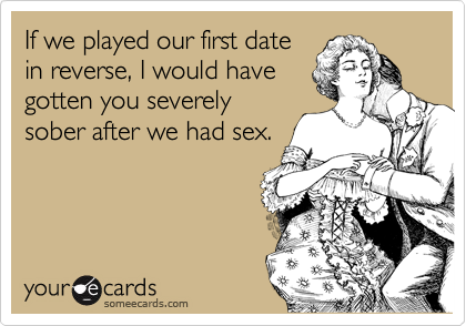 If we played our first date in reverse, I would have gotten you severely sober after we had sex.