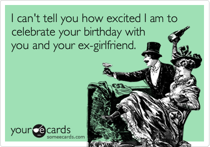 I can't tell you how excited I am to celebrate your birthday with you and your ex-girlfriend.
