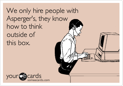 We only hire people with Asperger's, they know  how to think  outside of this box.