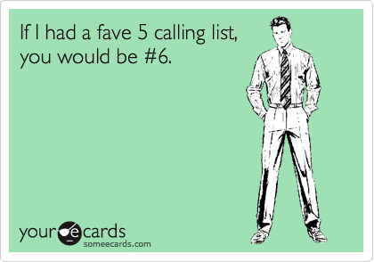 If I had a fave 5 calling list, you would be %236.