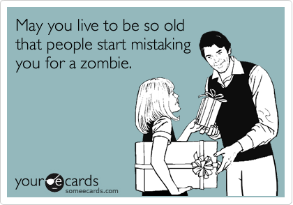 May you live to be so old that people start mistaking you for a zombie.