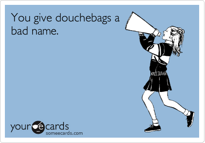 You give douchebags a bad name.