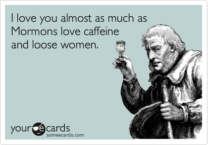 I love you almost as much as Mormons love caffeine and loose women.