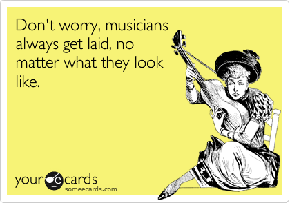 Don't worry, musicians always get laid, no matter what they look like.