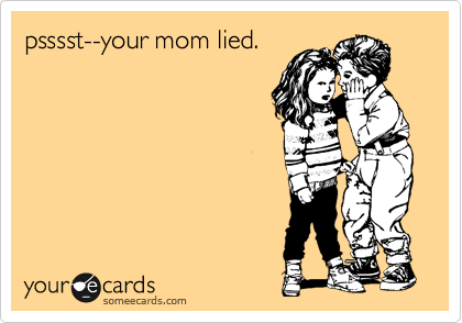 psssst--your mom lied.