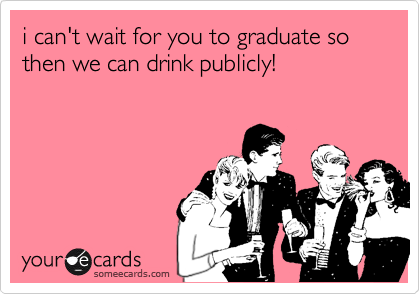 i can't wait for you to graduate so then we can drink publicly!