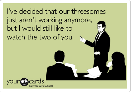 I've decided that our threesomes just aren't working anymore,  but I would still like to  watch the two of you.
