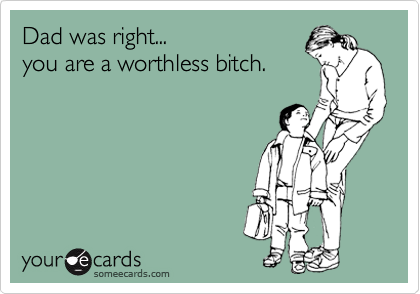 Dad was right... you are a worthless bitch.