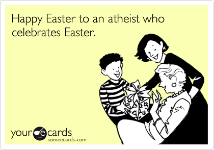 Happy Easter to an atheist who celebrates Easter.