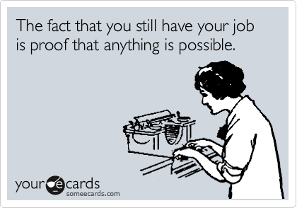 The fact that you still have your job is proof that anything is possible.