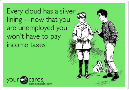 Every cloud has a silver lining -- now that you are unemployed you  won't have to pay  income taxes!