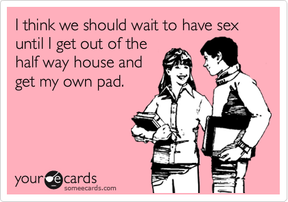 I think we should wait to have sex until I get out of the  half way house and  get my own pad.