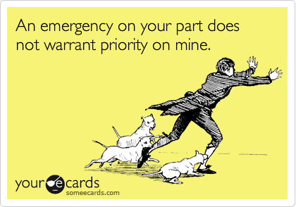 An emergency on your part does not warrant priority on mine.