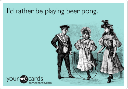 I'd rather be playing beer pong.