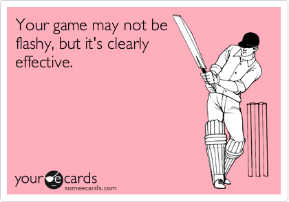 Your game may not be flashy, but it's clearly effective.
