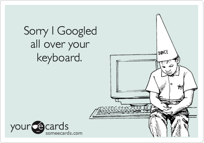 Sorry I Googled       all over your         keyboard.