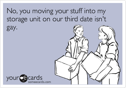 No, you moving your stuff into my storage unit on our third date isn't gay.