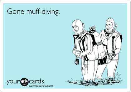 Gone muff-diving.