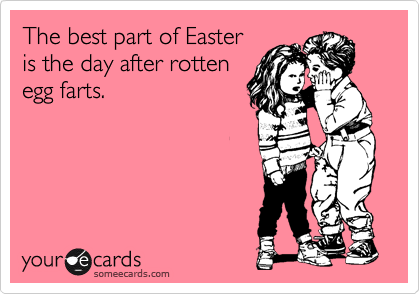 The best part of Easter is the day after rotten egg farts.