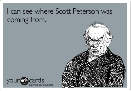 I can see where Scott Peterson was coming from.