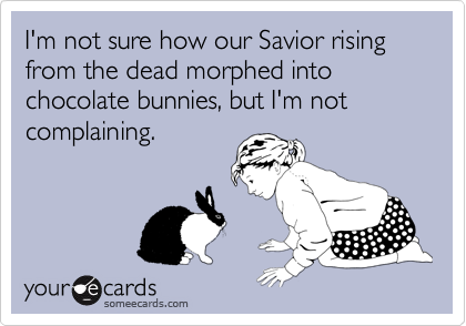 I'm not sure how our Savior rising from the dead morphed into chocolate bunnies, but I'm not complaining.