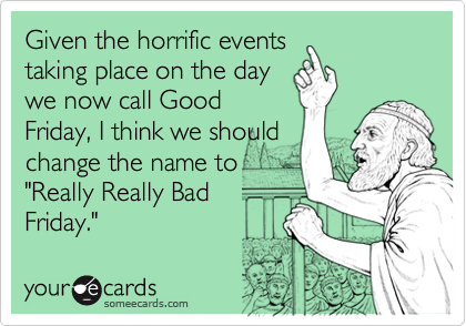 "Given the horrific events taking place on the day we now call Good Friday, I think we should change the name to  ""Really Really Bad Friday."""