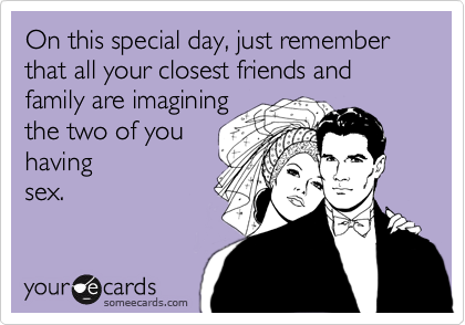 On this special day, just remember that all your closest friends and family are imagining the two of you having sex.