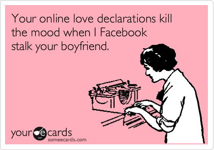 Your online love declarations kill the mood when I Facebook        stalk your boyfriend.