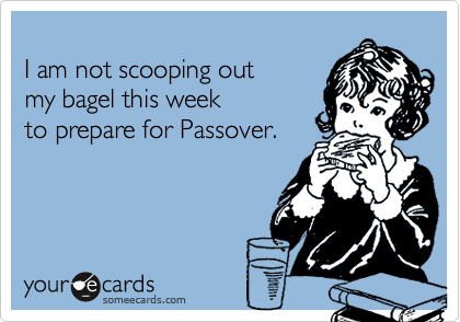 I am not scooping out my bagel this week to prepare for Passover.