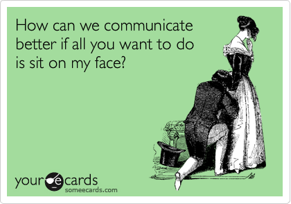 How can we communicate better if all you want to do  is sit on my face?