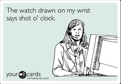 The watch drawn on my wrist says shot o' clock.