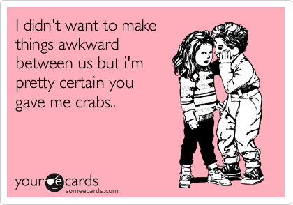 I didn't want to make  things awkward between us but i'm pretty certain you gave me crabs..