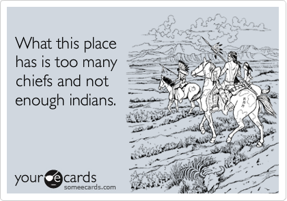 What this place  has is too many  chiefs and not  enough indians.